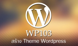 WP103 คอร์สสอนสร้าง Theme สำหรับ WordPress