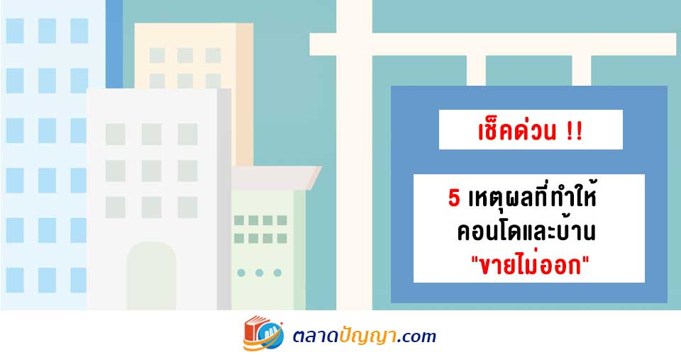 """5 เหตุผลที่ทำให้คอนโดและบ้าน """"ขายไม่ออก"""""""
